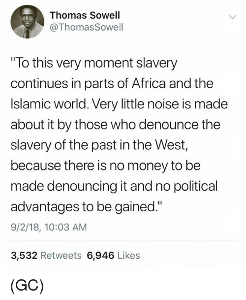 "Africa, Memes, and Money: Thomas Sowell  @ThomasSowell  ""To this very moment slavery  continues in parts of Africa and the  Islamic world. Very little noise is made  about it by those who denounce the  slavery of the past in the West,  because there is no money to be  made denouncing it and no political  advantages to be gained.""  9/2/18, 10:03 AM  3,532 Retweets 6,946 Likes (GC)"