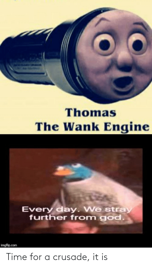 Imgflip Com: Thomas  The Wank Engine  Every day. We stray  further from god.  imgflip.com Time for a crusade, it is