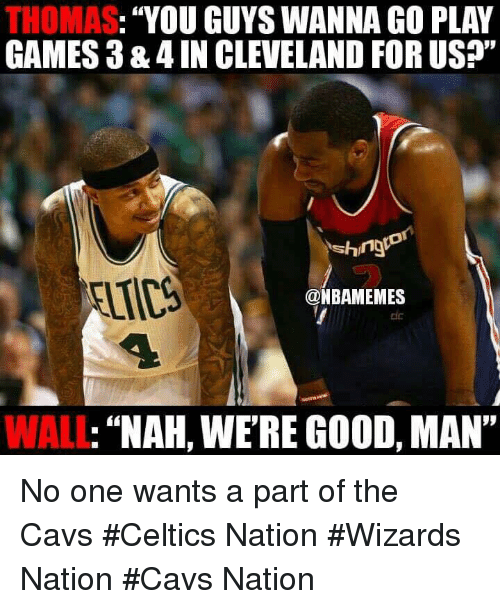"walls: THOMAS  YOU GUYS WANNA GO PLAY  GAMES 3 &4IN CLEVELAND FOR US?""  Ashing  @NBAMEMES  NAH, WERE GOOD, MAN""  WALL No one wants a part of the Cavs #Celtics Nation #Wizards Nation #Cavs Nation"