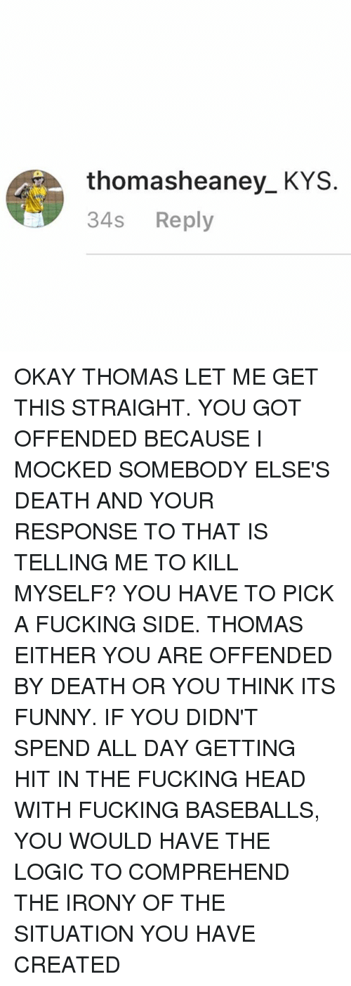 baseballs: thomasheaney KYS  34s  Reply OKAY THOMAS LET ME GET THIS STRAIGHT. YOU GOT OFFENDED BECAUSE I MOCKED SOMEBODY ELSE'S DEATH AND YOUR RESPONSE TO THAT IS TELLING ME TO KILL MYSELF? YOU HAVE TO PICK A FUCKING SIDE. THOMAS EITHER YOU ARE OFFENDED BY DEATH OR YOU THINK ITS FUNNY. IF YOU DIDN'T SPEND ALL DAY GETTING HIT IN THE FUCKING HEAD WITH FUCKING BASEBALLS, YOU WOULD HAVE THE LOGIC TO COMPREHEND THE IRONY OF THE SITUATION YOU HAVE CREATED