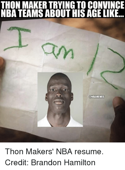 Nba, Hamilton, and Maker: THON MAKER TRYING TO CONVINCE  NBA TEAMS ABOUT HIS AGELIKE...  @NBAMEMES Thon Makers' NBA resume. Credit: Brandon Hamilton