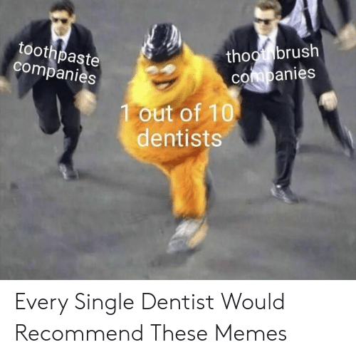 dentist: thootbrush  COmpanies  toothpaste  companies  1 out of 10  dentists Every Single Dentist Would Recommend These Memes