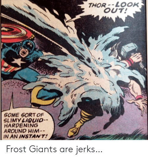 Jerks: THOR-LOOK  OUT!  SOME SORT OF  SLIMY LIQUID  HARDENING  AROUND HIM-  IN AN INSTANT! Frost Giants are jerks…