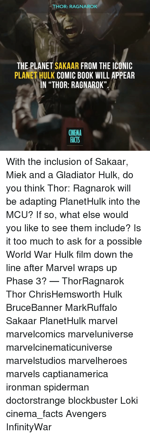 "Is It Too Much To Ask: THOR RAGNAROK  THE PLANET  SAKAAR  FROM THE ICONIC  PLANETHULK COMIC BOOK WILL APPEAR  IN THOR: RAGNAROK""  CINEMA  ACTS With the inclusion of Sakaar, Miek and a Gladiator Hulk, do you think Thor: Ragnarok will be adapting PlanetHulk into the MCU? If so, what else would you like to see them include? Is it too much to ask for a possible World War Hulk film down the line after Marvel wraps up Phase 3? — ThorRagnarok Thor ChrisHemsworth Hulk BruceBanner MarkRuffalo Sakaar PlanetHulk marvel marvelcomics marveluniverse marvelcinematicuniverse marvelstudios marvelheroes marvels captianamerica ironman spiderman doctorstrange blockbuster Loki cinema_facts Avengers InfinityWar"