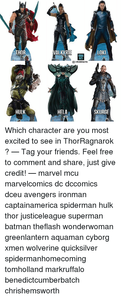 Batman, Friends, and Memes: THOR  VALKYRIE  ACTS  @i @CINFACTS  HULK  HELA  SKURGE Which character are you most excited to see in ThorRagnarok ? — Tag your friends. Feel free to comment and share, just give credit! — marvel mcu marvelcomics dc dccomics dceu avengers ironman captainamerica spiderman hulk thor justiceleague superman batman theflash wonderwoman greenlantern aquaman cyborg xmen wolverine quicksilver spidermanhomecoming tomholland markruffalo benedictcumberbatch chrishemsworth