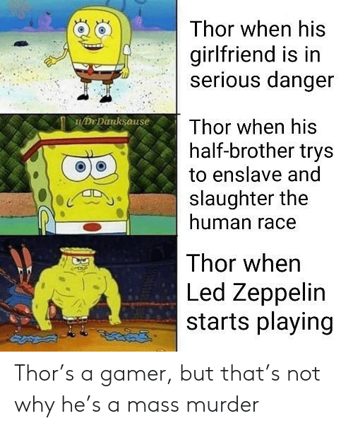 Led Zeppelin: Thor when his  girlfriend is in  serious danger  DrDanksause  Thor when his  half-brother trys  to enslave and  slaughter the  human race  Thor when  Led Zeppelin  starts playing Thor's a gamer, but that's not why he's a mass murder