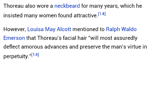 "amorous: Thoreau also wore a neckbeard for many years, which he  insisted many women found attractive.4]  However, Louisa May Alcott mentioned to Ralph Waldo  Emerson that Thoreau's facial hair ""will most assuredly  deflect amorous advances and preserve the man's virtue in  perpetuity.""[14]"