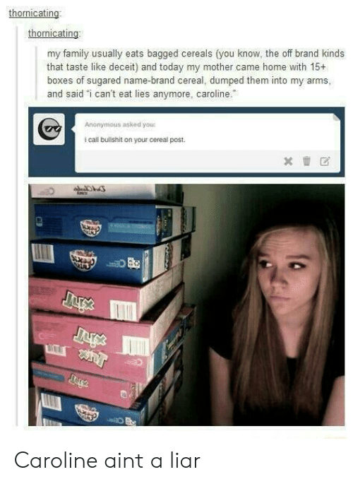 """deceit: thornicating  my family usually eats bagged cereals (you know, the off brand kinds  that taste like deceit) and today my mother came home with 15+  boxes of sugared name-brand cereal, dumped them into my arms,  and said """"i can't eat lies anymore, caroline.  Anonymous asked you  i call bullshit on your cereal post. Caroline aint a liar"""