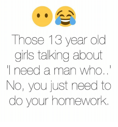 Homework: Those 13 year old  girls talking about  need a man who,  No, you just need to  do your homework.
