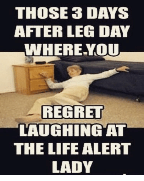 After Leg Day: THOSE 3 DAYS  AFTER LEG DAY  WHERE YOU  REGRET  LAUGHING AT  THE LIFE ALERT  LADY