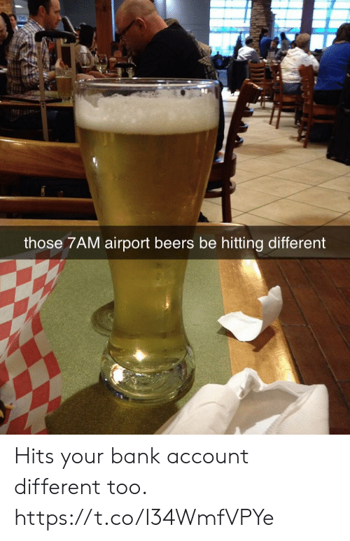 bank account: those 7AM airport beers be hitting different Hits your bank account different too. https://t.co/I34WmfVPYe