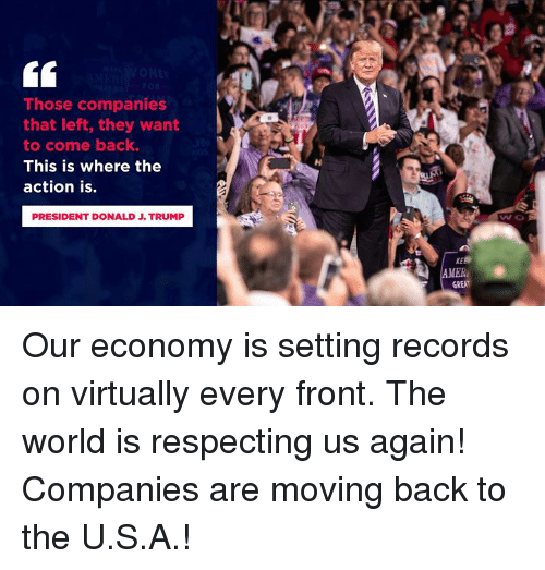 Trump, World, and Back: Those companies  that left, they want  to come back.  This is where the  action is.  PRESIDENT DONALD J. TRUMP  wo  MER  GREAT Our economy is setting records on virtually every front. The world is respecting us again! Companies are moving back to the U.S.A.!
