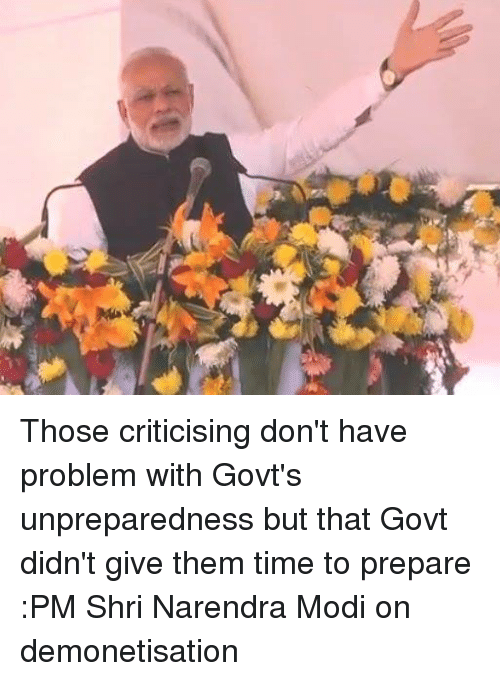 Memes, Narendra Modi, and 🤖: Those criticising don't have problem with Govt's unpreparedness but that Govt didn't give them time to prepare :PM Shri Narendra Modi on demonetisation