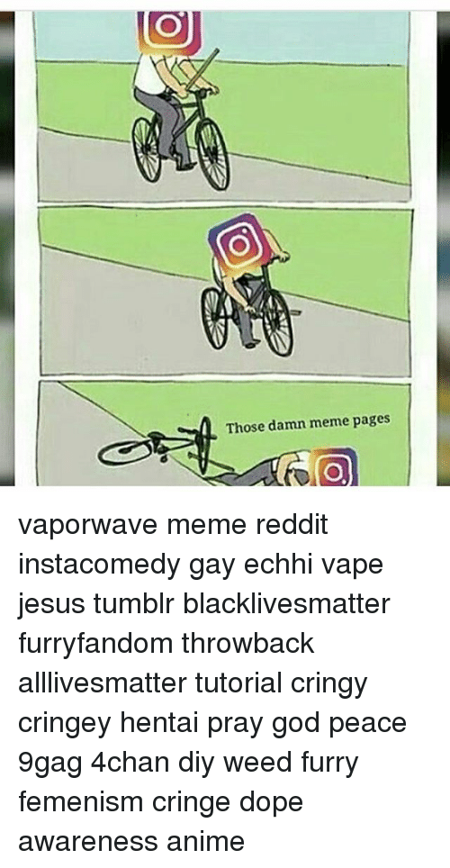 9gag, Dope, and Hentai: Those damn meme pages vaporwave meme reddit instacomedy gay echhi vape jesus tumblr blacklivesmatter furryfandom throwback alllivesmatter tutorial cringy cringey hentai pray god peace 9gag 4chan diy weed furry femenism cringe dope awareness anime