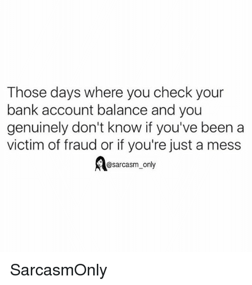 Funny, Memes, and Bank: Those days where you check your  bank account balance and you  genuinely don't know if you've been a  victim of fraud or if you're just a mess  A@sarcasm_only SarcasmOnly