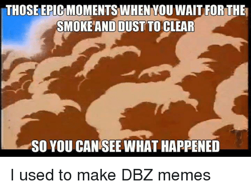 Dbz Memes: THOSE EPICMOMENTSWHEN YOU WAIT FOR THEM  SMOKEANDOUST TO CLEAR  SO YOU CAN SEE WHAT HAPPENED I used to make DBZ memes