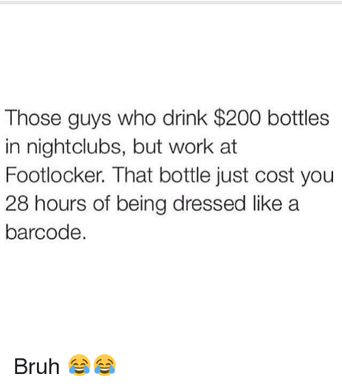 Footlocker: Those guys who drink $200 bottles  in nightclubs, but work at  Footlocker. That bottle just cost you  28 hours of being dressed like a  barcode Bruh 😂😂