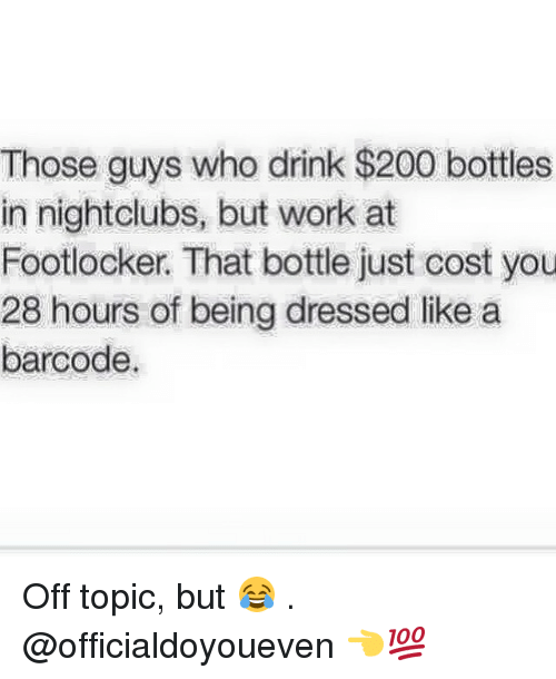 Footlocker: Those guys who drink $200 bottles  in nightclubs, but work at  Footlocker. That bottle just cost you  28 hours of being dressed like a  barcode. Off topic, but 😂 . @officialdoyoueven 👈💯