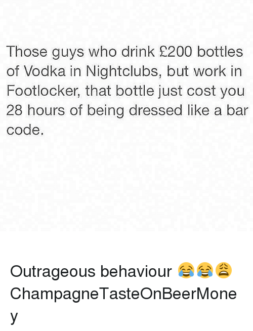 Footlocker: Those guys who drink 200 bottles  of Vodka in Nightclubs, but work in  Footlocker, that bottle just cost you  28 hours of being dressed like a bar  code Outrageous behaviour 😂😂😩 ChampagneTasteOnBeerMoney