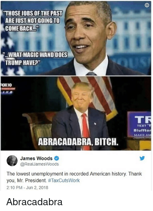 mr president: THOSE JOBS OF THE PAST  ARE JUST NOT GOING TO  COME BACK  .WHAT MAGIC WAND DOES  TRUMP HAVE?  FOX10  TR  TEXT  Biufftor  MAKE AM  ABRACADABRA, BITCH.  James Woods  @RealJamesWoods  The lowest unemployment in recorded American history. Thank  you, Mr. President. #TaxCutsWork  2:10 PM Jun 2, 2018 Abracadabra