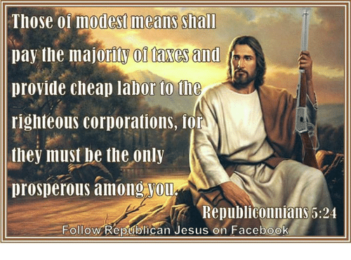 Righteousness: Those modest means Shall  pay the majoritW 01 faxes and  provide cheap labor to the  righteous corporations, lor  they must be the only  prosperous among Vou  RepubliConniallS 5:24  Follow Republican Jesus on Facebook