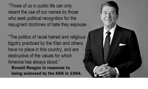 """America, Kkk, and Life: """"Those of us in public life can only  resent the use of our names by those  who seek political recognition for the  repugnant doctrines of hate they espouse  """"The politics of racial hatred and religious  bigotry practiced by the Klan and others  have no place in this country, and are  destructive of the values for which  America has always stood.""""  Ronald Reagan in response to  being endorsed by the KKK in 1984."""