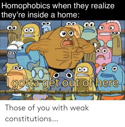 weak: Those of you with weak constitutions…