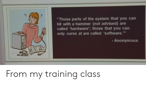 """hammer: """"Those parts of the system that you can  hit with a hammer (not advised) are  called 'hardware'; those that you can  only curse at are called 'software.""""  - Anonymous From my training class"""
