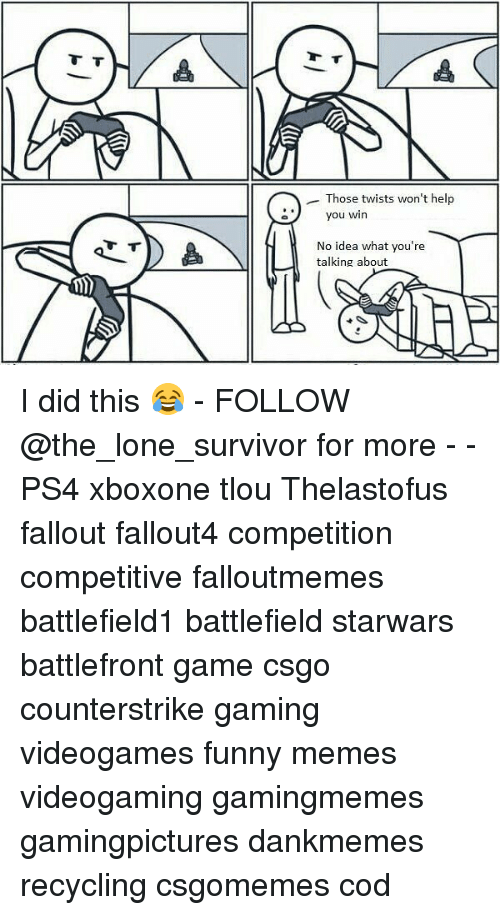 Funny, Memes, and Ps4: Those twists won't help  you w  you win  No idea what you're  talking about  i) I did this 😂 - FOLLOW @the_lone_survivor for more - - PS4 xboxone tlou Thelastofus fallout fallout4 competition competitive falloutmemes battlefield1 battlefield starwars battlefront game csgo counterstrike gaming videogames funny memes videogaming gamingmemes gamingpictures dankmemes recycling csgomemes cod