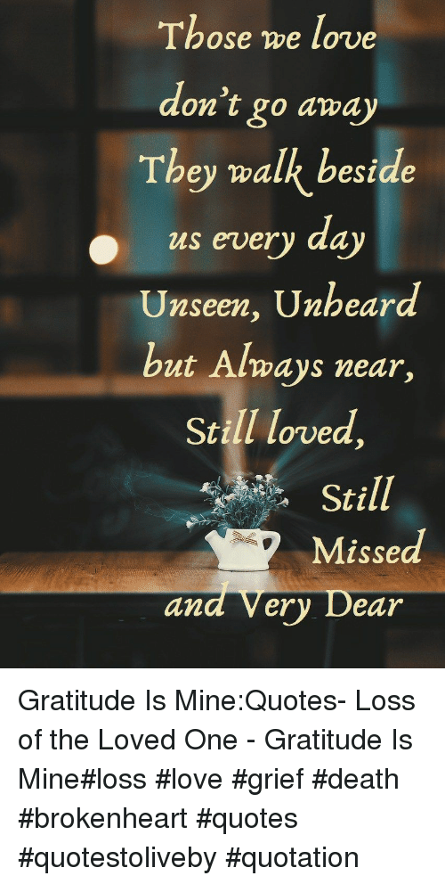 brokenheart: Those we love  on t go away  They walk bestde  us every da  Unseen, Unheard  but Always near  Still loved,  Still  Missed  and Very Dear Gratitude Is Mine:Quotes- Loss of the Loved One - Gratitude Is Mine#loss #love #grief #death #brokenheart #quotes #quotestoliveby #quotation