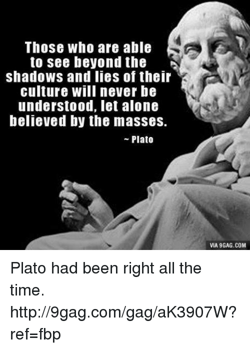 9gag, Dank, and Http: Those who are able  to see beyond the  shadows and lies of their  culture will never be  understood, let alone  believed by the masses.  Plato  VIA 9GAG.COM Plato had been right all the time. http://9gag.com/gag/aK3907W?ref=fbp