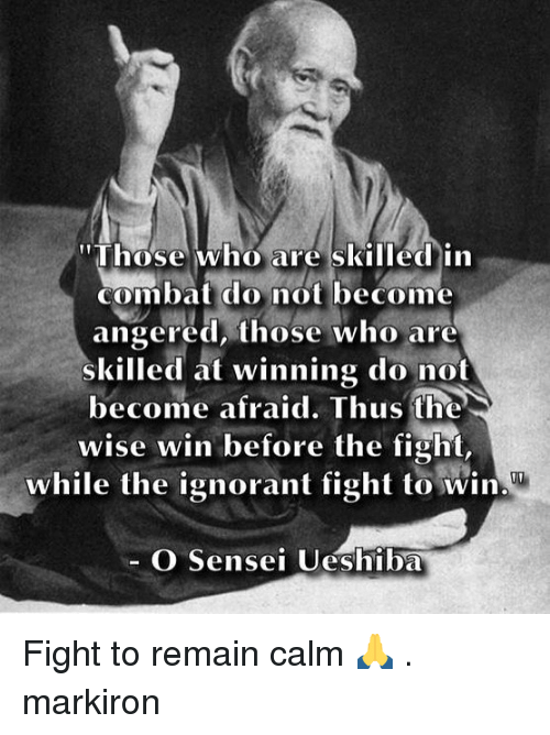 """Ignorant, Memes, and Fight: """"Those who are skilled in  combat do not become  angered, those who are  skilled at winning do not  become afraid. Thus the  wise win before the fight,  while the ignorant fight to win  O Sensei Ueshiba Fight to remain calm 🙏 . markiron"""