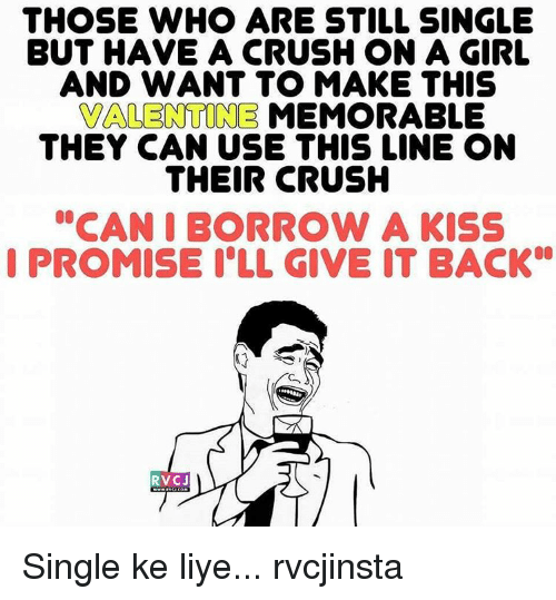 "Liy: THOSE WHO ARE STILL SINGLE  BUT HAVE A CRUSH ON A GIRL  AND WANT TO MAKE THIS  VALENTINE MEMORABLE  THEY CAN USE THIS LINE ON  THEIR CRUSH  ""CAN I BORROW A KISS  I PROMISE ILL GIVE IT BACK  RVC J Single ke liye... rvcjinsta"