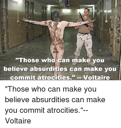 """Voltaire, Who, and Can: """"Those who can make you  believe absurdities can make you  commit atrocities.  Voltaire """"Those who can make you believe absurdities can make you commit atrocities.""""-- Voltaire"""