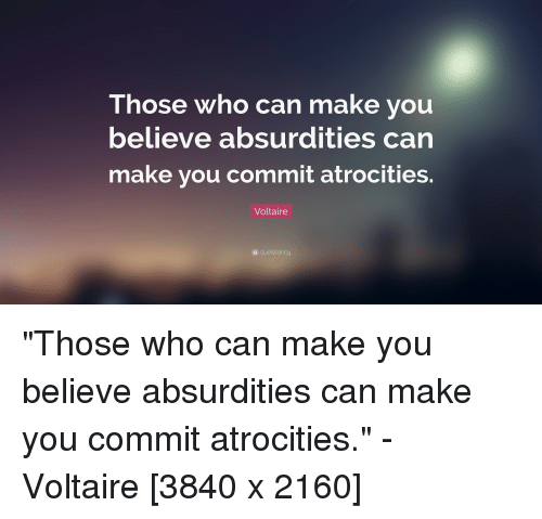"""Voltaire, QuotesPorn, and Who: Those who can make you  believe absurdities carn  make you commit atrocities.  Voltaire  """" quotefancy """"Those who can make you believe absurdities can make you commit atrocities."""" - Voltaire [3840 x 2160]"""
