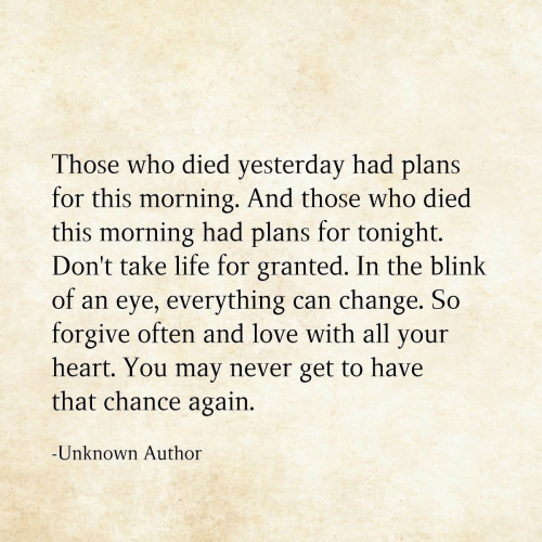 granted: Those who died yesterday had plans  for this morning. And those who died  this morning had plans for tonight.  Don't take life for granted. In the blink  of an eye, everything  forgive often and love with all your  can change. So  heart. You may never get to have  that chance again.  -Unknown Author