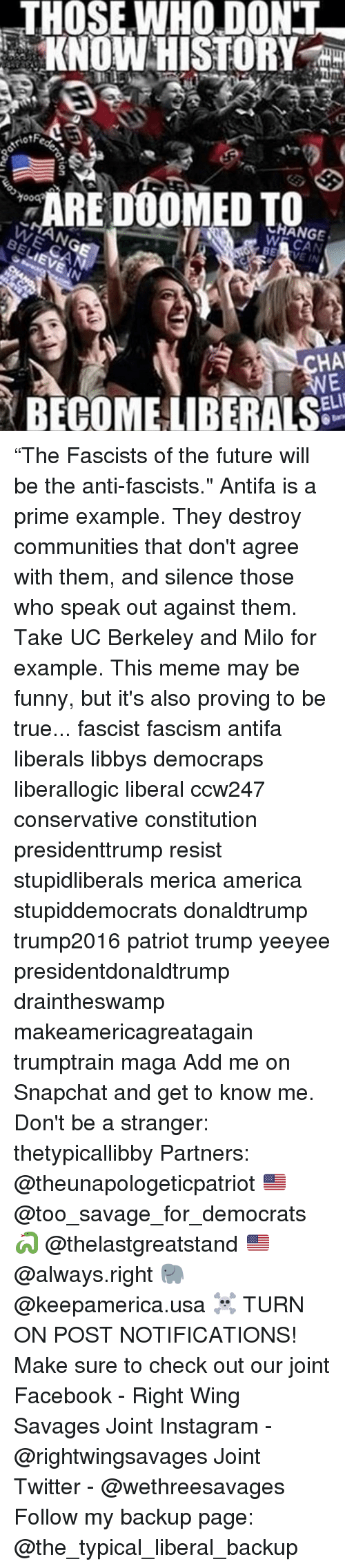 "UC Berkeley, Conservative, and Fascism: THOSE WHO DONT  KNOW HISTORY  ARE DOOMED TO  eRANGE  W  BELIEVE IN  WE CAN  ANG  HA  BECOME LIBERALS  gion ""The Fascists of the future will be the anti-fascists."" Antifa is a prime example. They destroy communities that don't agree with them, and silence those who speak out against them. Take UC Berkeley and Milo for example. This meme may be funny, but it's also proving to be true... fascist fascism antifa liberals libbys democraps liberallogic liberal ccw247 conservative constitution presidenttrump resist stupidliberals merica america stupiddemocrats donaldtrump trump2016 patriot trump yeeyee presidentdonaldtrump draintheswamp makeamericagreatagain trumptrain maga Add me on Snapchat and get to know me. Don't be a stranger: thetypicallibby Partners: @theunapologeticpatriot 🇺🇸 @too_savage_for_democrats 🐍 @thelastgreatstand 🇺🇸 @always.right 🐘 @keepamerica.usa ☠️ TURN ON POST NOTIFICATIONS! Make sure to check out our joint Facebook - Right Wing Savages Joint Instagram - @rightwingsavages Joint Twitter - @wethreesavages Follow my backup page: @the_typical_liberal_backup"