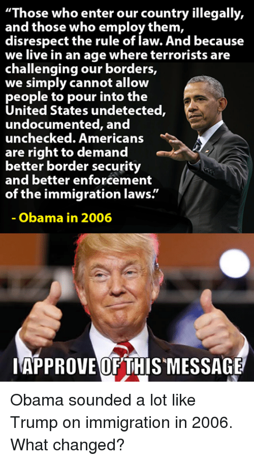 """Memes, Obama, and American: """"Those who enter our country illegally,  and those who employ them,  disrespect the rule of law. And because  we live in an age where terrorists are  challenging our borders,  we simply cannot allow  people to pour into the  United States undetected,  undocu  mented, and  unchecked. American:s  are right to demand  better border security  and better enforcement  of the immigration laws.""""  Obama in 2006  IAPPROVEOF THISMESSAGE Obama sounded a lot like Trump on immigration in 2006.  What changed?"""