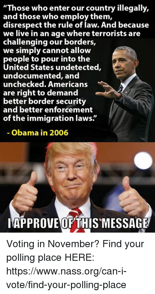"Memes, Obama, and Immigration: ""Those who enter our country illegally,  and those who employ them,  disrespect the rule of law. And because  we live in an age where terrorists are  challenging our borders,  we simply cannot allow  people to pour into the  United States undetected,  undocu  unchecked. Americans  are right to demand  better border security  and better enforcement  of the immigration laws.""  mented, and  Obama in 2006  IAPPROVEOF THISMESSAGE Voting in November?   Find your polling place HERE: https://www.nass.org/can-i-vote/find-your-polling-place"