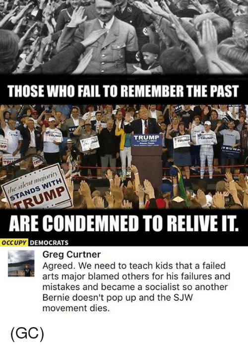 Fail, Memes, and Pop: THOSE WHO FAIL TO REMEMBER THE PAST  TRUMP  MP  TRUM  majority  TA  ARE CONDEMNED TO RELIVEIT  OCCUPY  DEMOCRATS  Greg Curtner  Agreed. We need to teach kids that a failed  arts major blamed others for his failures and  mistakes and became a socialist so another  Bernie doesn't pop up and the SJW  movement dies. (GC)