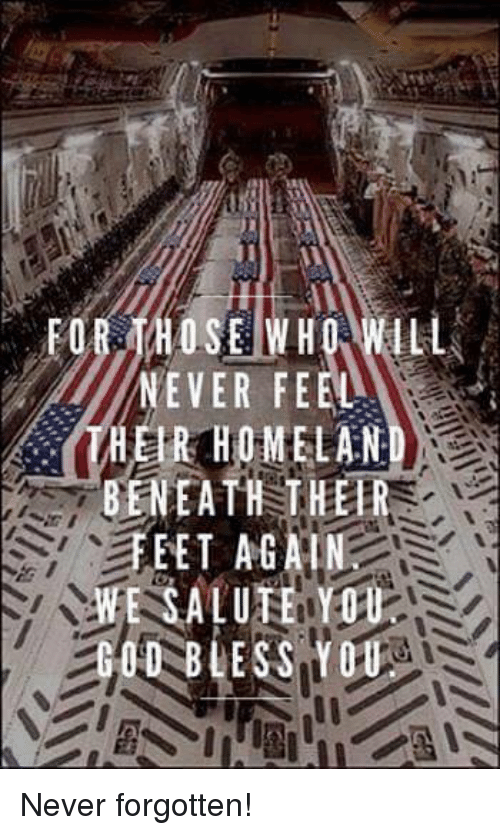 salutations: THOSE WHO  NEVER FEEL  HER HOME LAN  BENEATH THER  EET AGAI  E SALUTE YOU  BLESS YOU Never forgotten!