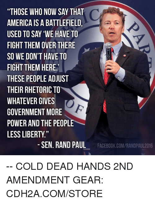 "Battlefield: ""THOSE WHO NOW SAY THAT  AMERICA IS A BATTLEFIELD  USED TO SAY 'WE HAVE TO  FIGHT THEM OVER THERE  SO WE DON'T HAVE TO  FIGHT THEM HERE  THESE PEOPLE ADJUST  THEIR RHETORIC TO  WHATEVER GIVES  GOVERNMENT MORE  POWER AND THE PEOPLE  LESS LIBERTY.""  -SEN. RAND PAUL  FACEBOOK.COM/RANDPAUL2016 -- COLD DEAD HANDS 2ND AMENDMENT GEAR: CDH2A.COM/STORE"