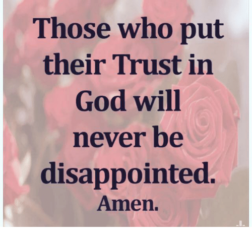 disappoint: Those who put  their Trust in  God will  never be  disappointed.  Amen.