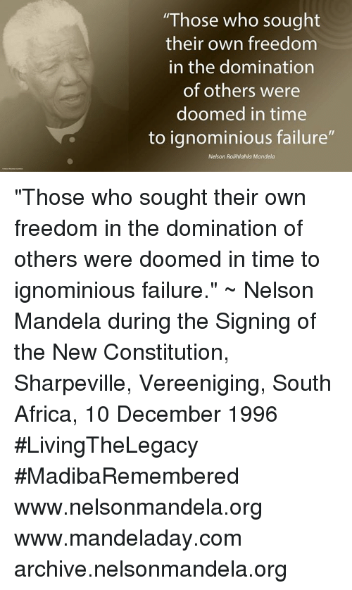 "were doomed: ""Those who sought  their own freedom  in the domination  of others were  doomed in time  to ignominious failure""  Nelson Rolihlahla Mandela ""Those who sought their own freedom in the domination of others were doomed in time to ignominious failure."" ~ Nelson Mandela during the Signing of the New Constitution, Sharpeville, Vereeniging, South Africa, 10 December 1996 #LivingTheLegacy #MadibaRemembered   www.nelsonmandela.org www.mandeladay.com archive.nelsonmandela.org"