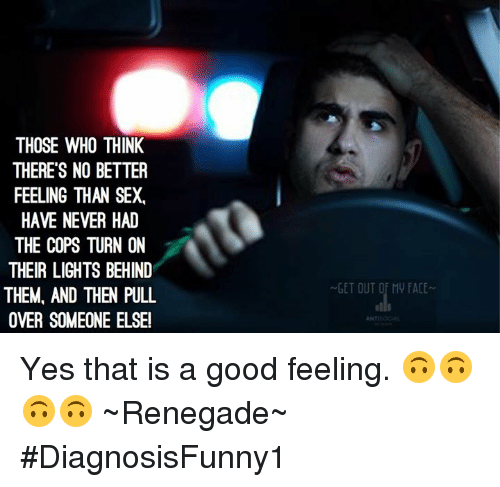 Memes, 🤖, and Cops: THOSE WHO THINK  THERES NO BETTER  FEELING THAN SEX.  HAVE NEVER HAD  THE COPS TURN ON  THEIR LIGHTS BEHIND  THEM, AND THEN PULL  OVER SOMEONE ELSE!  GET OUT Of My FACE Yes that is a good feeling. 🙃🙃🙃🙃 ~Renegade~  #DiagnosisFunny1