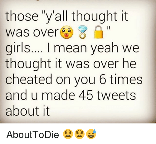 "cheated: those ""yall thought it  was over  girls.... mean yeah we  thought it was over he  cheated on you 6 times  and u made 45 tweets  about it AboutToDie 😫😫😅"