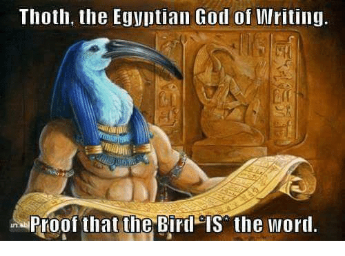 egyptian god: Thoth, the Egyptian God of Writing.  Proof that the Bird is the word.