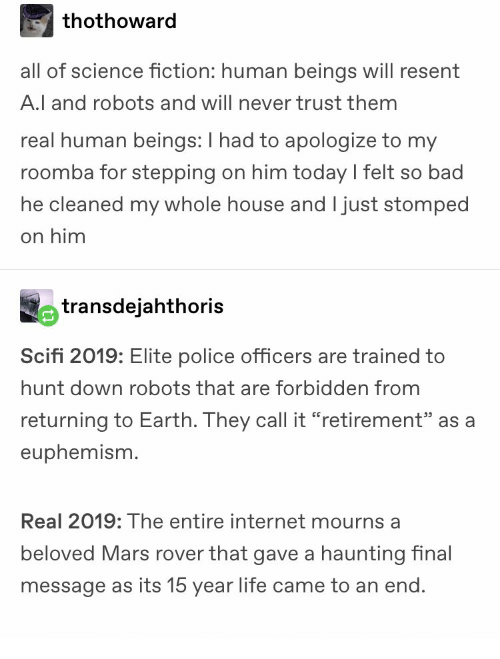 """Haunting: thothoward  all of science fiction: human beings will resent  A.l and robots and will never trust them  real human beings: I had to apologize to my  roomba for stepping on him today l felt so bad  he cleaned my whole house and I just stomped  on him  transdejahthoris  Scifi 2019: Elite police officers are trained to  hunt down robots that are forbidden from  returning to Earth. They call it """"retirement"""" as a  euphemism.  Real 2019: The entire internet mourns a  beloved Mars rover that gave a haunting inal  message as its 15 year life came to an end"""