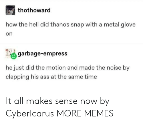 Glove: thothoward  how the hell did thanos snap with a metal glove  on  garbage-empress  he just did the motion and made the noise by  clapping his ass at the same time It all makes sense now by CyberIcarus MORE MEMES