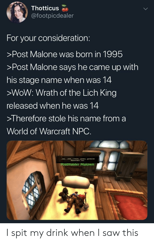 Post Malone: Thotticus  @footpicdealer  For your consideration:  >Post Malone was born in 1995  >Post Malone says he came up with  his stage name when was 14  >WoW: Wrath of the Lich King  released when he was 14  >I herefore stole his name from a  World of Warcraft NPC.  Sirk  c , mere  gonna-, gonna be  zzz  Malowned2zz  Postmaster Malown I spit my drink when I saw this
